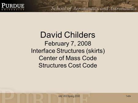 1 AAE 450 Spring 2008 David Childers February 7, 2008 Interface Structures (skirts) Center of Mass Code Structures Cost Code.