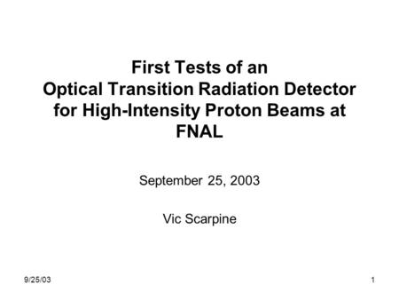 9/25/031 First Tests of an Optical Transition Radiation Detector for High-Intensity Proton Beams at FNAL September 25, 2003 Vic Scarpine.