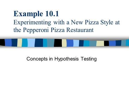 Example 10.1 Experimenting with a New Pizza Style at the Pepperoni Pizza Restaurant Concepts in Hypothesis Testing.