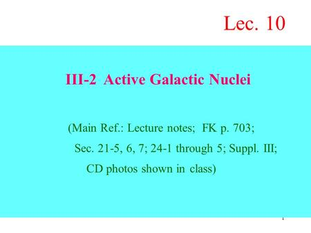 1 III-2 Active Galactic Nuclei (Main Ref.: Lecture notes; FK p. 703; Sec. 21-5, 6, 7; 24-1 through 5; Suppl. III; CD photos shown in class) Lec. 10.
