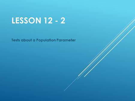 LESSON 12 - 2 Tests about a Population Parameter.