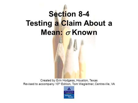 Slide Slide 1 Copyright © 2007 Pearson Education, Inc Publishing as Pearson Addison-Wesley. Section 8-4 Testing a Claim About a Mean:  Known Created by.