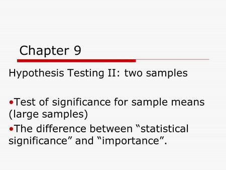 "Chapter 9 Hypothesis Testing II: two samples Test of significance for sample means (large samples) The difference between ""statistical significance"" and."