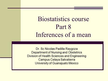 Biostatistics course Part 8 Inferences of a mean Dr. Sc Nicolas Padilla Raygoza Department of Nursing and Obstetrics Division of Health Sciences and Engineering.