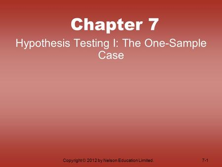 Copyright © 2012 by Nelson Education Limited. Chapter 7 Hypothesis Testing I: The One-Sample Case 7-1.