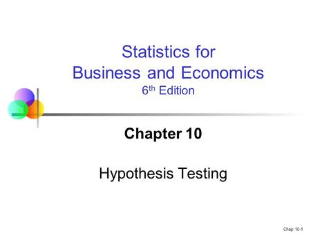 Chap 10-1 Chapter 10 Hypothesis Testing Statistics for Business and Economics 6 th Edition.