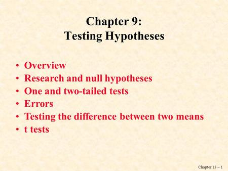 Chapter 13 – 1 Chapter 9: Testing Hypotheses Overview Research and null hypotheses One and two-tailed tests Errors Testing the difference between two means.