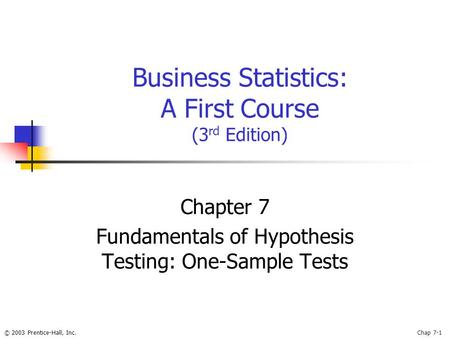 © 2003 Prentice-Hall, Inc.Chap 7-1 Business Statistics: A First Course (3 rd Edition) Chapter 7 Fundamentals of Hypothesis Testing: One-Sample Tests.