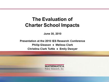 The Evaluation of Charter School Impacts June 30, 2010 Presentation at the 2010 IES Research Conference Philip Gleason ● Melissa Clark Christina Clark.