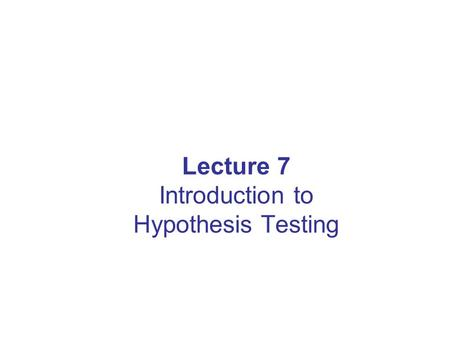 Lecture 7 Introduction to Hypothesis Testing. Lecture Goals After completing this lecture, you should be able to: Formulate null and alternative hypotheses.