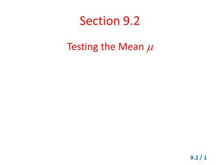Section 9.2 Testing the Mean  9.2 / 1. Testing the Mean  When  is Known Let x be the appropriate random variable. Obtain a simple random sample (of.