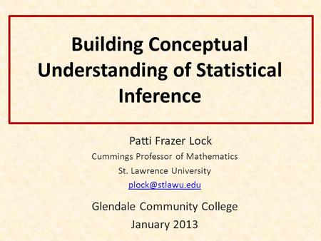 Building Conceptual Understanding of Statistical Inference Patti Frazer Lock Cummings Professor of Mathematics St. Lawrence University
