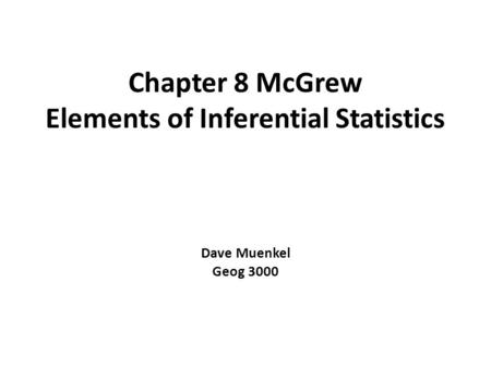 Chapter 8 McGrew Elements of Inferential Statistics Dave Muenkel Geog 3000.