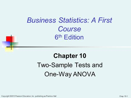Chap 10-1 Copyright ©2013 Pearson Education, Inc. publishing as Prentice Hall Chapter 10 Two-Sample Tests and One-Way ANOVA Business Statistics: A First.