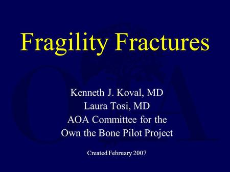 Kenneth J. Koval, MD Laura Tosi, MD AOA Committee for the Own the Bone Pilot Project Created February 2007 Fragility Fractures.