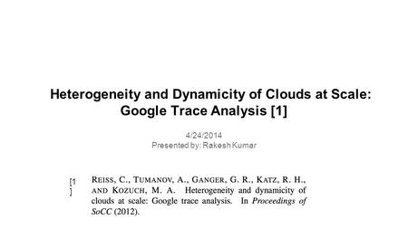 Heterogeneity and Dynamicity of Clouds at Scale: Google Trace Analysis [1] 4/24/2014 Presented by: Rakesh Kumar [1 ]