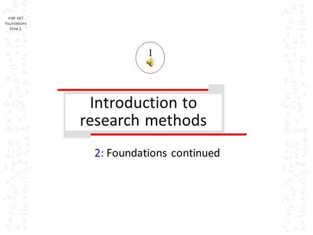 KNR 497 Foundations Slide 1 Introduction to research methods 2: Foundations continued 1.