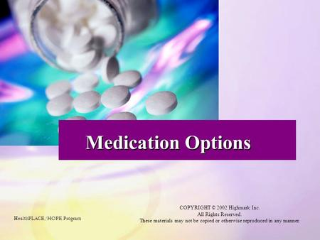 Medication Options H ealthPLACE/HOPE Program COPYRIGHT © 2002 Highmark Inc. All Rights Reserved. These materials may not be copied or otherwise reproduced.
