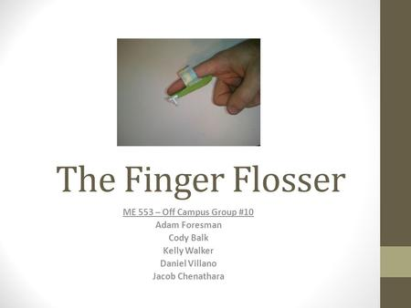 The Finger Flosser ME 553 – Off Campus Group #10 Adam Foresman Cody Balk Kelly Walker Daniel Villano Jacob Chenathara.