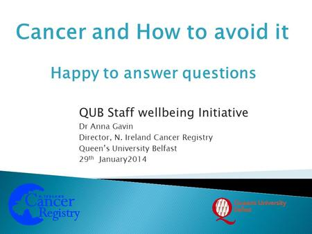 Cancer and How to avoid it QUB Staff wellbeing Initiative Dr Anna Gavin Director, N. Ireland Cancer Registry Queen's University Belfast 29 th January2014.
