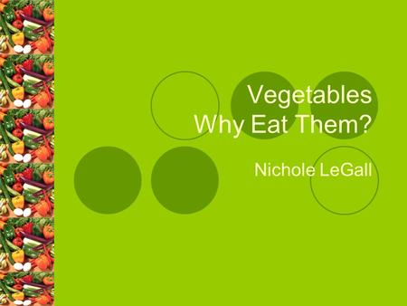 Vegetables Why Eat Them? Nichole LeGall. The Body Aspect of Vegetables Provide our body with fiber, vitamins, minerals which the body needs for healthy.