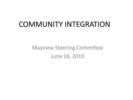 COMMUNITY INTEGRATION Mayview Steering Committee June 18, 2010.