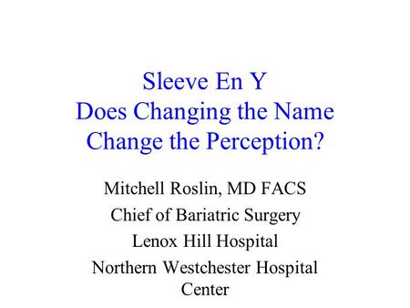 Sleeve En Y Does Changing the Name Change the Perception? Mitchell Roslin, MD FACS Chief of Bariatric Surgery Lenox Hill Hospital Northern Westchester.