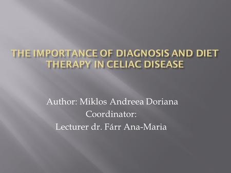 THE IMPORTANCE OF DIAGNOSIS AND DIET THERAPY IN CELIAC DISEASE Author: Miklos Andreea Doriana Coordinator: Lecturer dr. Fárr Ana-Maria.