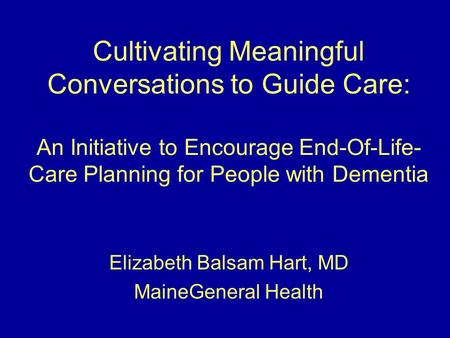Cultivating Meaningful Conversations to Guide Care: An Initiative to Encourage End-Of-Life- Care Planning for People with Dementia Elizabeth Balsam Hart,