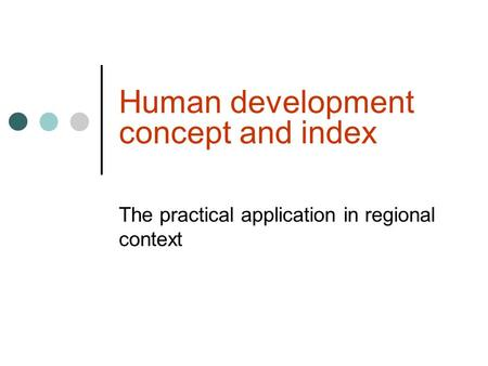 Human development concept and index The practical application in regional context.