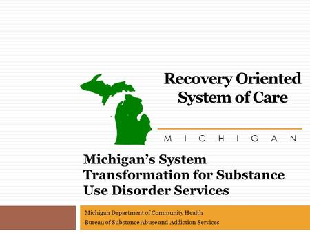 Michigan's System Transformation for Substance Use Disorder Services M I C H I G A N Recovery Oriented System of Care Michigan Department of Community.