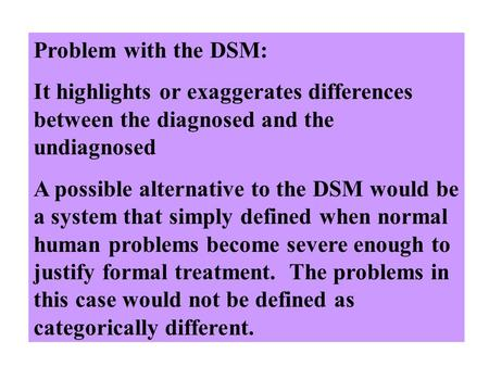 Problem with the DSM: It highlights or exaggerates differences between the diagnosed and the undiagnosed A possible alternative to the DSM would be a system.