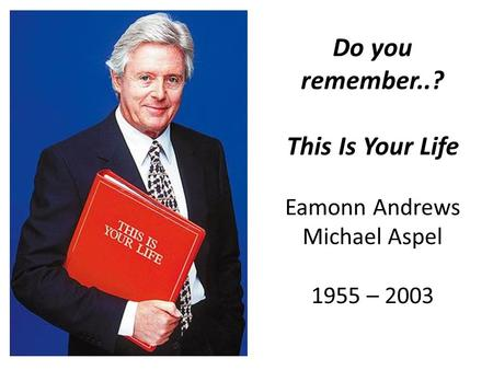 Do you remember..? This Is Your Life Eamonn Andrews Michael Aspel 1955 – 2003.