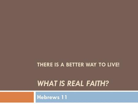 THERE IS A BETTER WAY TO LIVE! WHAT IS REAL FAITH? Hebrews 11.