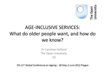 AGE-INCLUSIVE SERVICES: What do older people want, and how do we know? Dr Caroline Holland The Open University UK IFA 11 th Global Conference on Ageing.