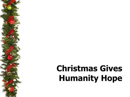 "Christmas Gives Humanity Hope.  Sin Brought Hopelessness to The Soul  ""Hope deferred makes the heart sick"" (Proverbs 13: 12a)  The enemy desires that."