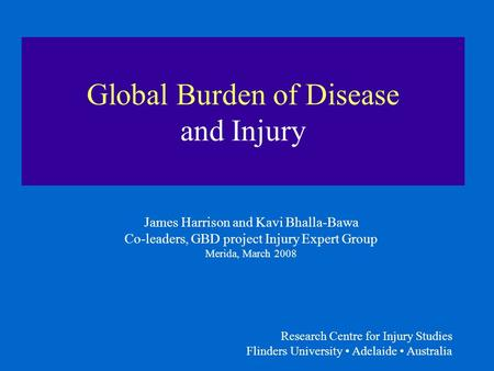 Research Centre for Injury Studies Flinders University Adelaide Australia Global Burden of Disease and Injury James Harrison and Kavi Bhalla-Bawa Co-leaders,