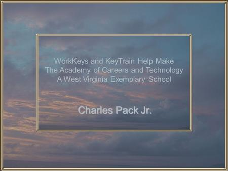 Charles Pack Jr. WorkKeys and KeyTrain Help Make The Academy of Careers and Technology A West Virginia Exemplary School.