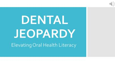 "DENTAL JEOPARDY Elevating Oral Health Literacy Oral Health Literacy ""the ability to access, process, and use basic oral health information and services."