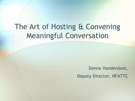 The Art of Hosting & Convening Meaningful Conversation Denna Vandersloot, Deputy Director, NFATTC.