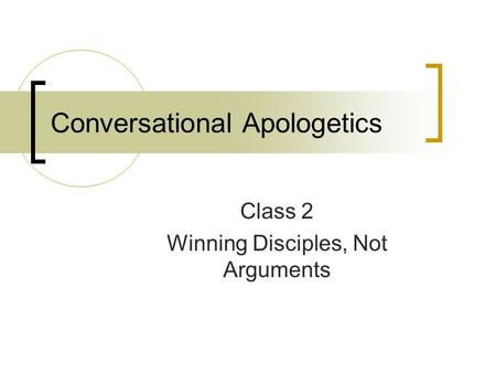 Conversational Apologetics Class 2 Winning Disciples, Not Arguments.