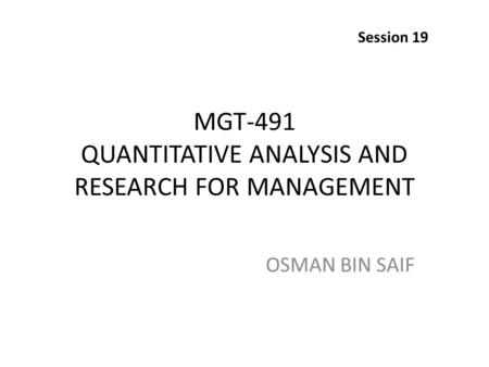 MGT-491 QUANTITATIVE ANALYSIS AND RESEARCH FOR MANAGEMENT OSMAN BIN SAIF Session 19.