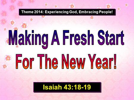 Theme 2014: Experiencing God, Embracing People! Isaiah 43:18-19.