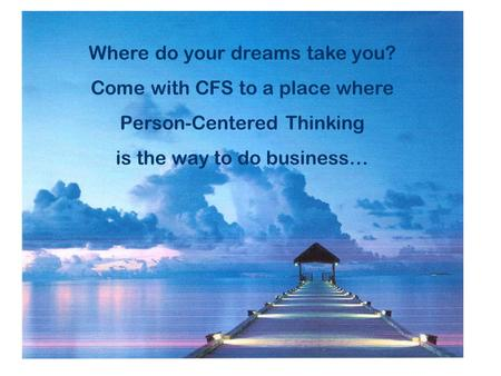 Where do your dreams take you? Come with CFS to a place where Person-Centered Thinking is the way to do business…