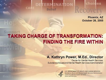 TAKING CHARGE OF TRANSFORMATION: FINDING THE FIRE WITHIN Phoenix, AZ October 26, 2005 A. Kathryn Power, M.Ed., Director Center for Mental Health Services,