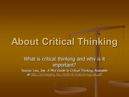 About Critical Thinking What is critical thinking and why is it important? Source: Lau, Joe. A Mini Guide to Critical Thinking. Available at