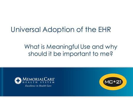 Universal Adoption of the EHR What is Meaningful Use and why should it be important to me?