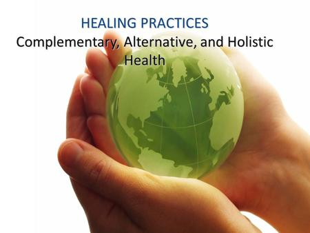 HEALING PRACTICES Complementary, Alternative, and Holistic Health.