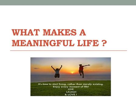 WHAT MAKES A MEANINGFUL LIFE ?. The process of learning how to construct a meaningful and happy life never ends.