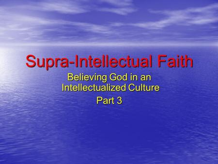 Supra-Intellectual Faith Believing God in an Intellectualized Culture Part 3.
